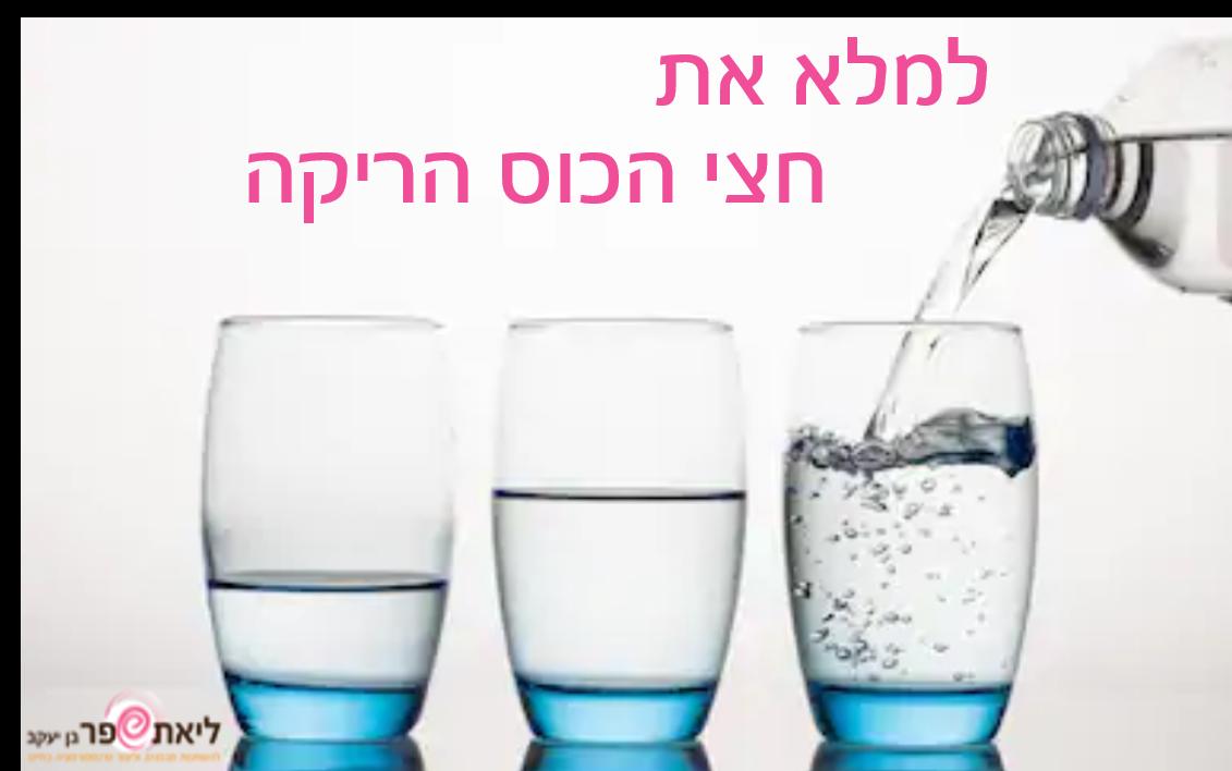 איך למלא את חצי הכוס הריקה